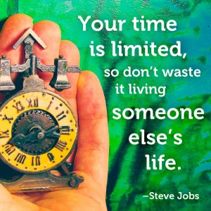 Your time is limited, so don't waste it living someone else's life. –Steve Jobs